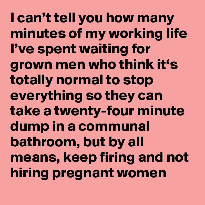 I can't tell you how many minutes of my working life I've spent waiting for grown men who think it's totally normal to stop everything so they can take a twenty-four minute dump in a communal bathroom, but by all means, keep firing and not hiring pregnant women