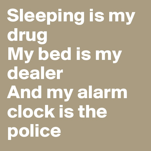 Sleeping is my drug My bed is my dealer And my alarm clock is the police