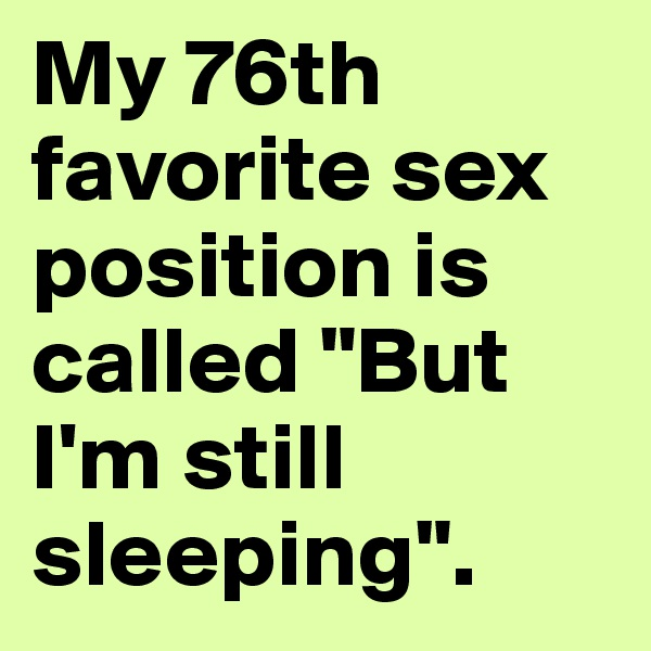 """My 76th favorite sex position is called """"But I'm still sleeping""""."""