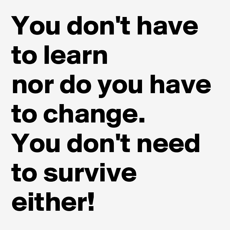 You don't have to learn  nor do you have to change.  You don't need to survive either!