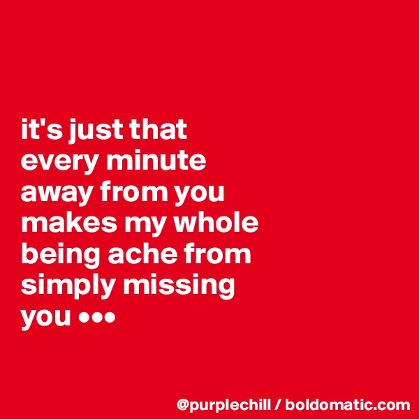 it's just that  every minute  away from you makes my whole  being ache from  simply missing  you •••