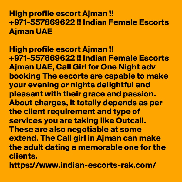 High profile escort Ajman !! +971-557869622 !! Indian Female Escorts Ajman UAE  High profile escort Ajman !! +971-557869622 !! Indian Female Escorts Ajman UAE, Call Girl for One Night adv booking The escorts are capable to make your evening or nights delightful and pleasant with their grace and passion. About charges, it totally depends as per the client requirement and type of services you are taking like Outcall. These are also negotiable at some extend. The Call girl in Ajman can make the adult dating a memorable one for the clients. https://www.indian-escorts-rak.com/