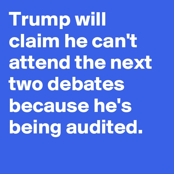 Trump will claim he can't attend the next two debates because he's being audited.