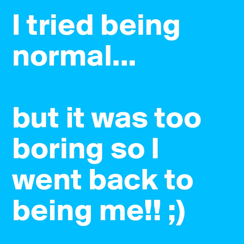 I tried being normal...   but it was too boring so I  went back to being me!! ;)