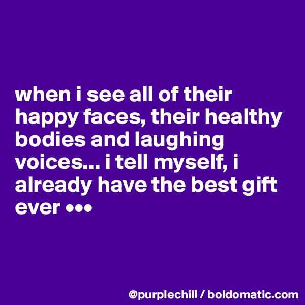 when i see all of their happy faces, their healthy bodies and laughing voices... i tell myself, i already have the best gift ever •••