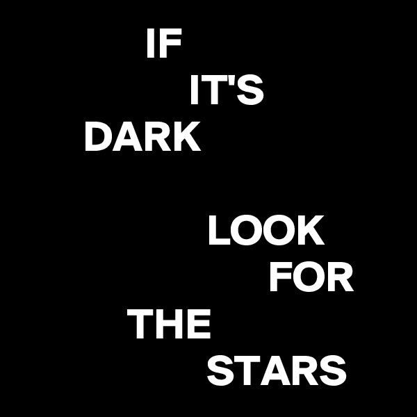 IF                    IT'S        DARK                       LOOK                             FOR             THE                      STARS