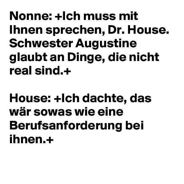 Nonne: +Ich muss mit Ihnen sprechen, Dr. House. Schwester Augustine glaubt an Dinge, die nicht real sind.+   House: +Ich dachte, das wär sowas wie eine Berufsanforderung bei ihnen.+