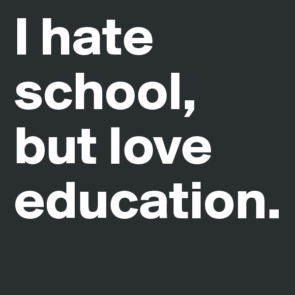 I hate school, but love education.