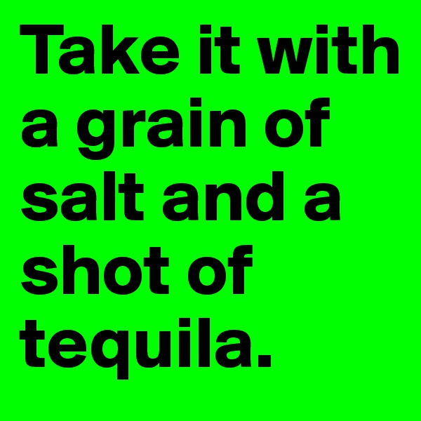 Take it with a grain of salt and a shot of tequila.
