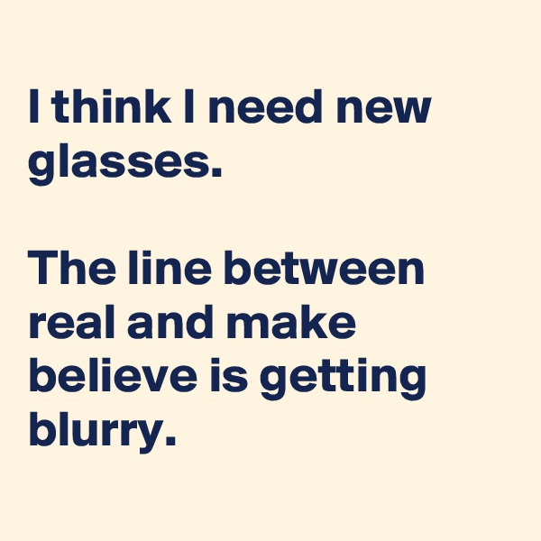 I think I need new glasses.  The line between real and make believe is getting blurry.