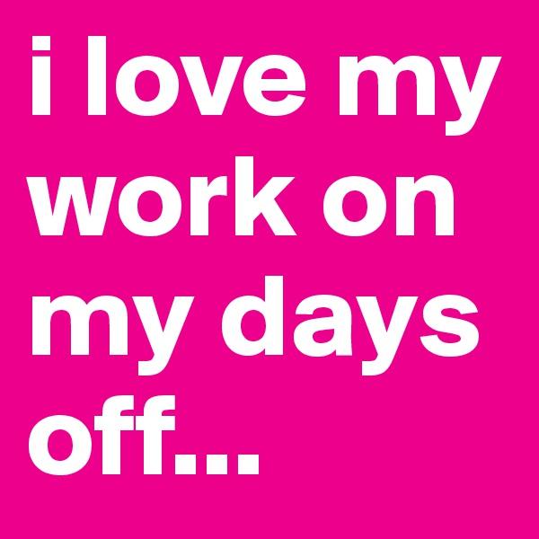 i love my work on my days off...