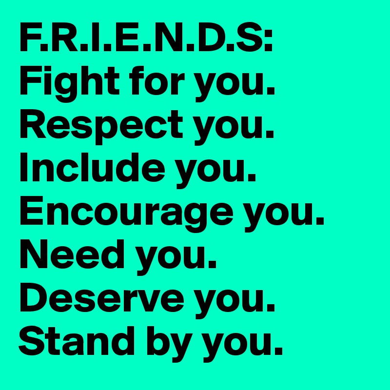 F.R.I.E.N.D.S: Fight for you. Respect you. Include you. Encourage you. Need you. Deserve you. Stand by you.