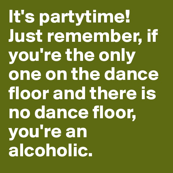 It's partytime! Just remember, if you're the only one on the dance floor and there is no dance floor, you're an alcoholic.