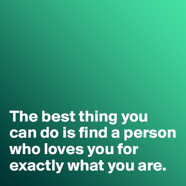 The best thing you can do is find a person who loves you for exactly what you are.
