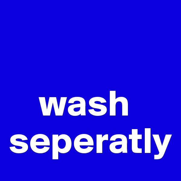 wash seperatly