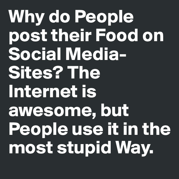 Why do People post their Food on Social Media-Sites? The Internet is awesome, but People use it in the most stupid Way.