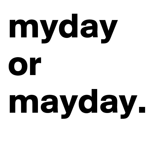 myday or mayday.