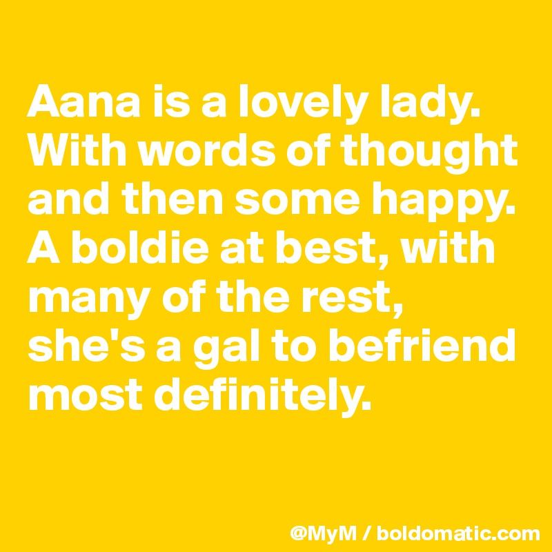 Aana is a lovely lady. With words of thought and then some happy.  A boldie at best, with many of the rest, she's a gal to befriend most definitely.