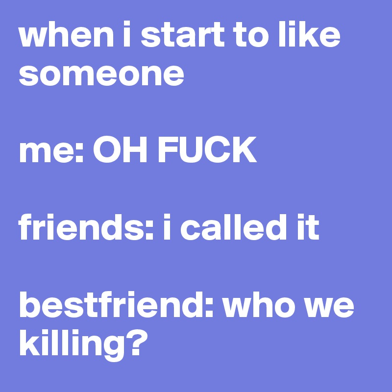 when i start to like someone  me: OH FUCK   friends: i called it  bestfriend: who we killing?
