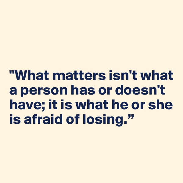 """""""What matters isn't what  a person has or doesn't have; it is what he or she is afraid of losing."""""""