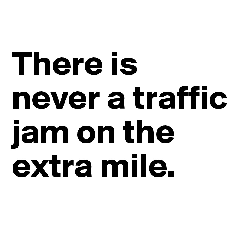 There is never a traffic jam on the extra mile.