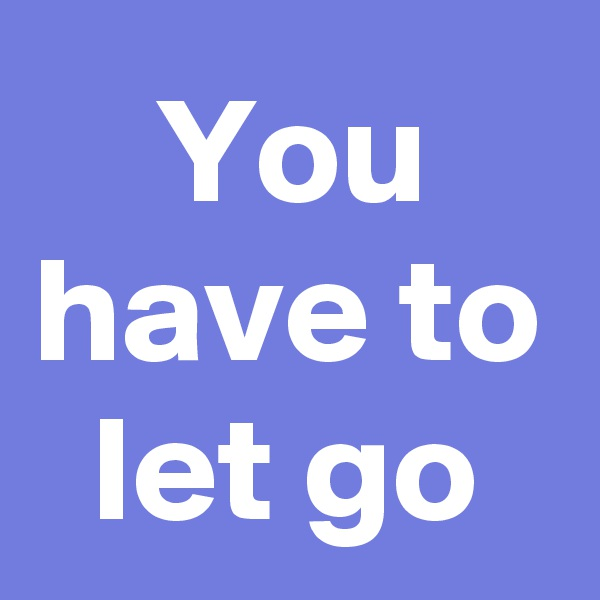 You have to let go