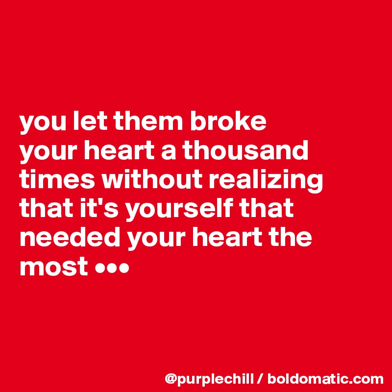 you let them broke  your heart a thousand times without realizing that it's yourself that needed your heart the most •••
