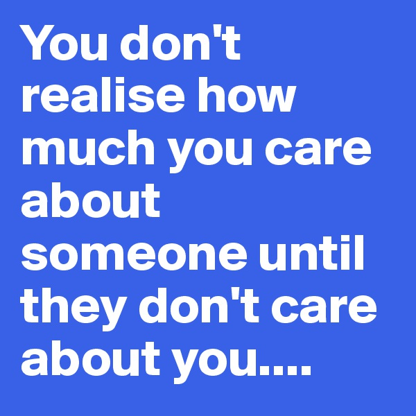 You don't realise how much you care about someone until they don't care about you....