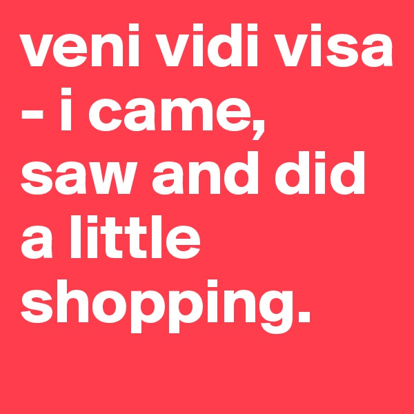 veni vidi visa - i came, saw and did a little shopping.