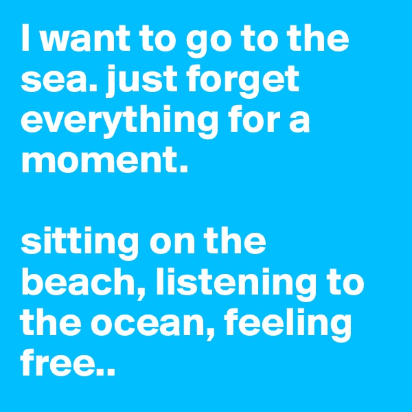I want to go to the sea. just forget everything for a moment.   sitting on the beach, listening to the ocean, feeling free..