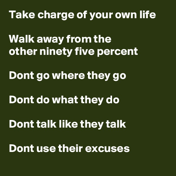 Take charge of your own life  Walk away from the  other ninety five percent  Dont go where they go  Dont do what they do  Dont talk like they talk  Dont use their excuses