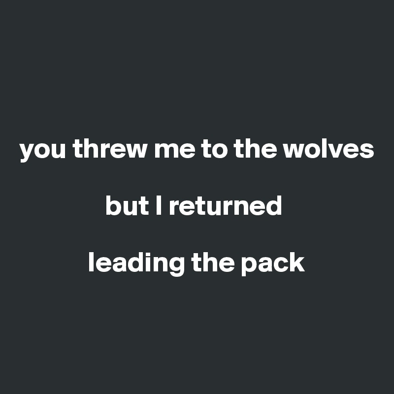 you threw me to the wolves                  but I returned               leading the pack