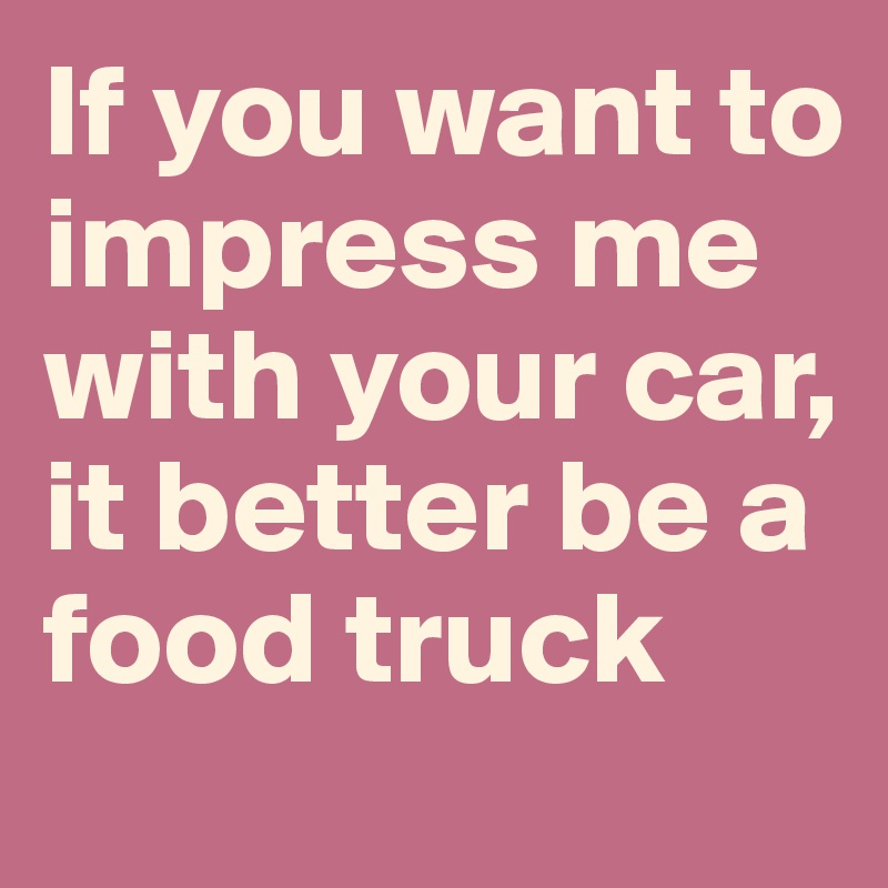 If you want to impress me with your car, it better be a food truck