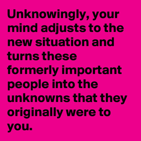 Unknowingly, your mind adjusts to the new situation and turns these formerly important people into the unknowns that they originally were to you.