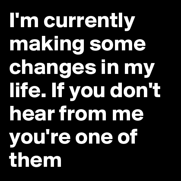 I'm currently making some changes in my life. If you don't hear from me  you're one of them