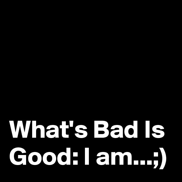 What's Bad Is Good: I am...;)