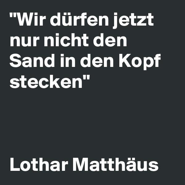 """""""Wir dürfen jetzt nur nicht den Sand in den Kopf stecken""""    Lothar Matthäus"""