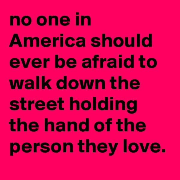 no one in America should ever be afraid to walk down the street holding the hand of the person they love.