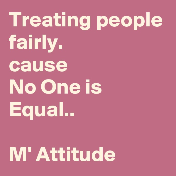 Treating people fairly.  cause  No One is Equal..  M' Attitude