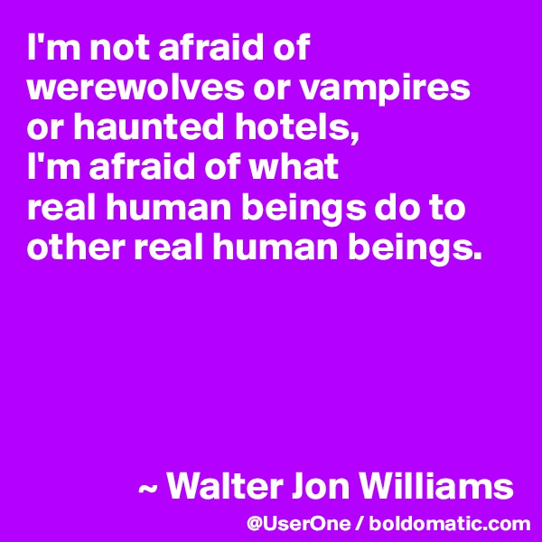 I'm not afraid of werewolves or vampires or haunted hotels,  I'm afraid of what  real human beings do to other real human beings.                    ~ Walter Jon Williams