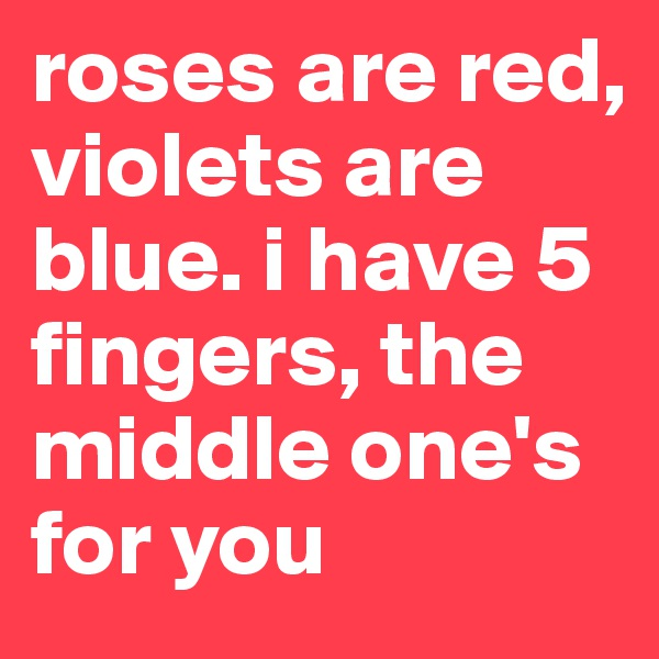 roses are red, violets are blue. i have 5 fingers, the middle one's for you