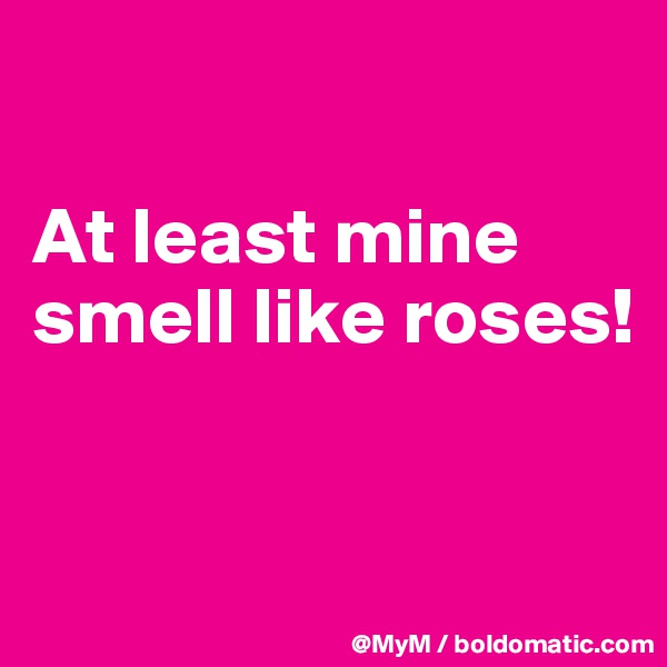 At least mine smell like roses!
