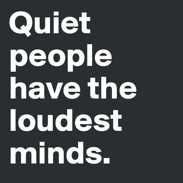Quiet people have the loudest minds.