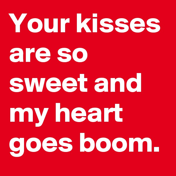 Your kisses are so sweet and my heart goes boom.