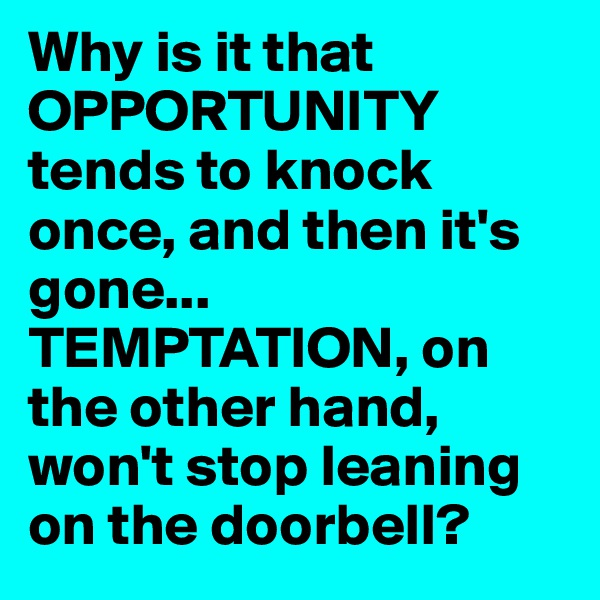 Why is it that OPPORTUNITY tends to knock once, and then it's gone... TEMPTATION, on the other hand, won't stop leaning on the doorbell?