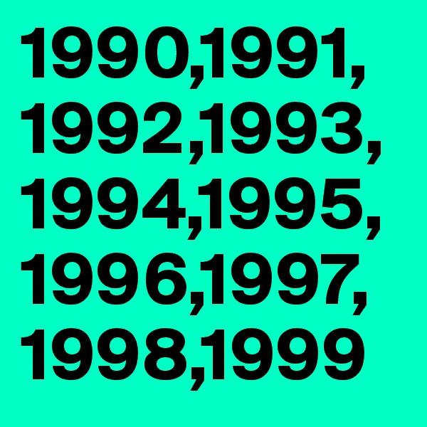 1990,1991, 1992,1993, 1994,1995, 1996,1997, 1998,1999