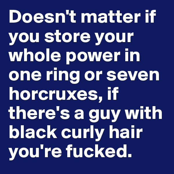 Doesn't matter if you store your whole power in one ring or seven horcruxes, if there's a guy with black curly hair you're fucked.