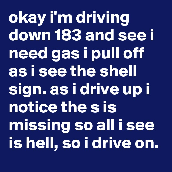 okay i'm driving down 183 and see i need gas i pull off as i see the shell sign. as i drive up i notice the s is missing so all i see is hell, so i drive on.