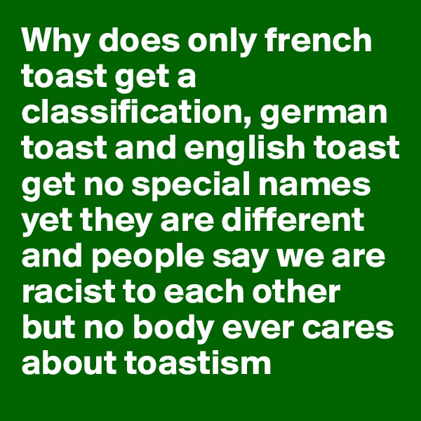 Why does only french toast get a classification, german toast and english toast get no special names yet they are different and people say we are racist to each other but no body ever cares about toastism