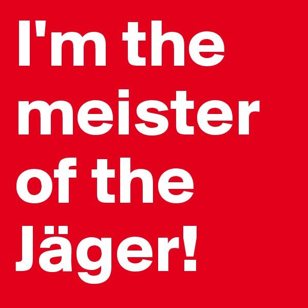 I'm the meister of the Jäger!